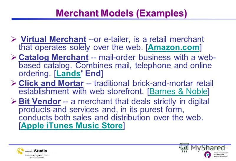 Executive program - 2007 All rights reserved. Merchant Models (Examples) Virtual Merchant --or e-tailer, is a retail merchant that operates solely over the web. [Amazon.com]Amazon.com Catalog Merchant -- mail-order business with a web- based catalog.
