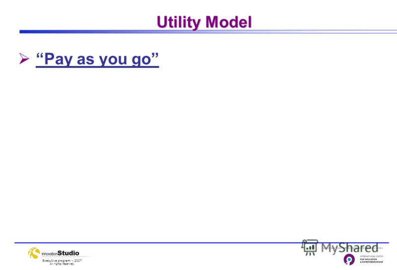 Executive program - 2007 All rights reserved. Utility Model Pay as you go