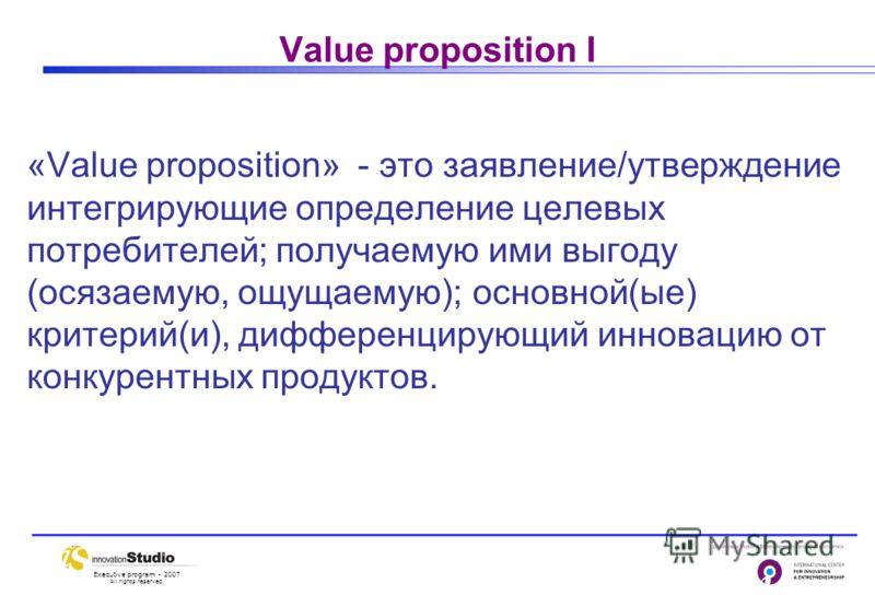 Executive program - 2007 All rights reserved. Value proposition I «Value proposition» - это заявление/утверждение интегрирующие определение целевых потребителей; получаемую ими выгоду (осязаемую, ощущаемую); основной(ые) критерий(и), дифференцирующий