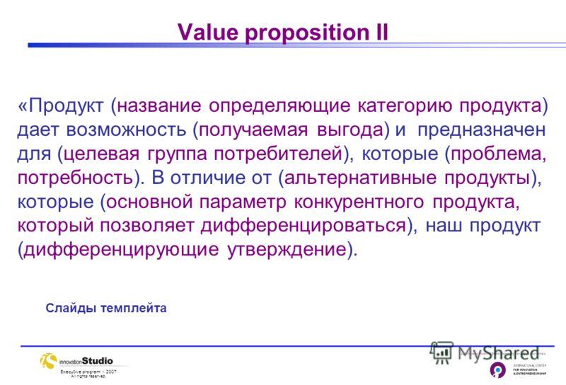 Executive program - 2007 All rights reserved. Value proposition II «Продукт (название определяющие категорию продукта) дает возможность (получаемая выгода) и предназначен для (целевая группа потребителей), которые (проблема, потребность). В отличие о