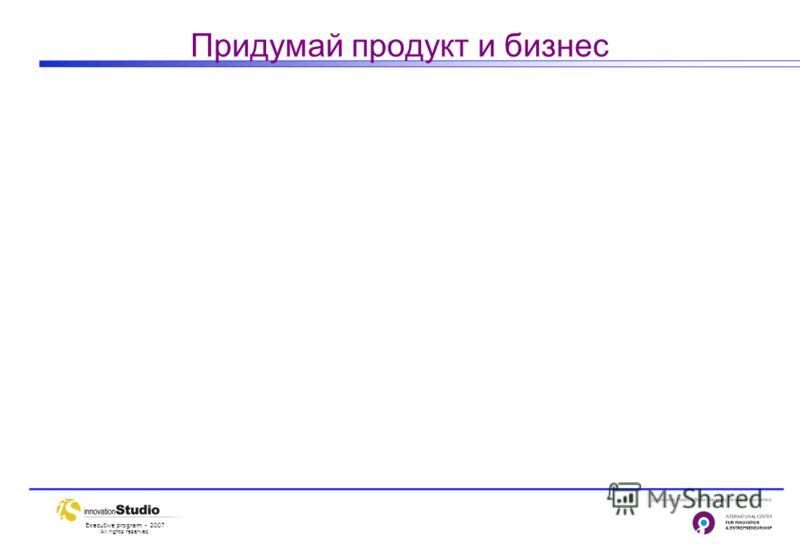 Executive program - 2007 All rights reserved. Придумай продукт и бизнес