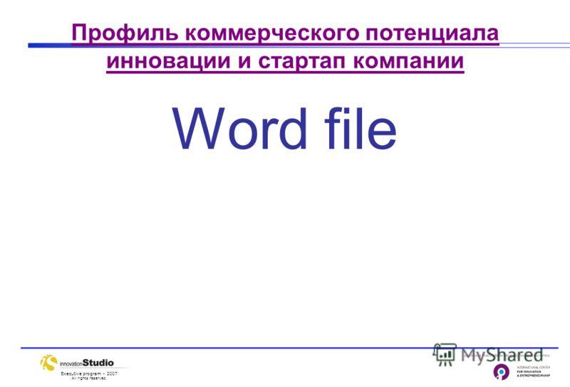 Executive program - 2007 All rights reserved. Профиль коммерческого потенциала инновации и стартап компании Word file