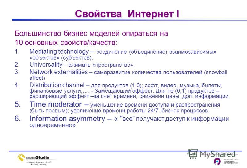 Executive program - 2007 All rights reserved. Свойства Интернет I Большинство бизнес моделей опираться на 10 основных свойств/качеств: 1.Mediating technology – соединение (объединение) взаимозависимых «объектов» (субъектов). 2.Universality – сжимать