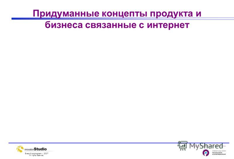 Executive program - 2007 All rights reserved. Придуманные концепты продукта и бизнеса связанные с интернет