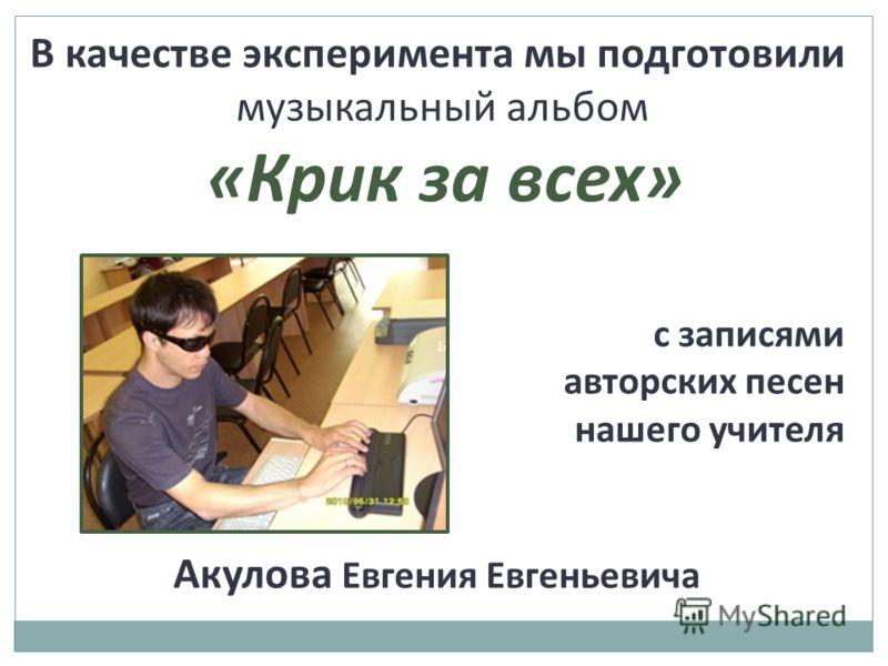 В качестве эксперимента мы подготовили музыкальный альбом «Крик за всех» с записями авторских песен нашего учителя Акулова Евгения Евгеньевича