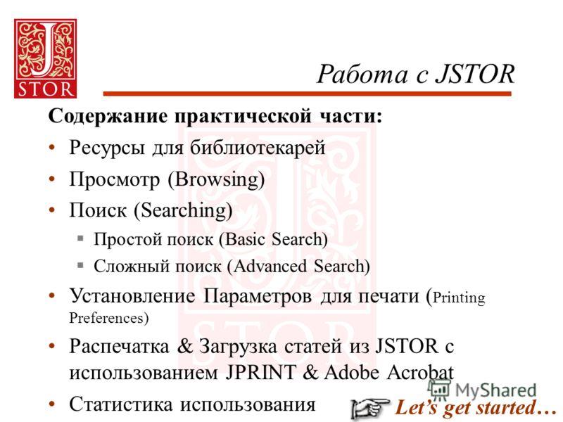 Работа с JSTOR Содержание практической части: Ресурсы для библиотекарей Просмотр (Browsing) Поиск (Searching) Простой поиск (Basic Search) Сложный поиск (Advanced Search) Установление Параметров для печати ( Printing Preferences) Распечатка & Загрузк