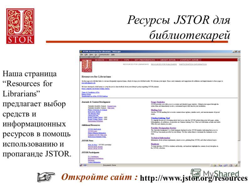 Ресурсы JSTOR для библиотекарей http://www.jstor.org/resources Откройте сайт : Наша страница Resources for Librarians предлагает выбор средств и информационных ресурсов в помощь использованию и пропаганде JSTOR.