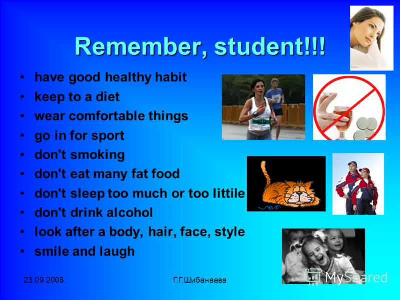 23.09.2008.Г.Г.Шибанаева Remember, student!!! have good healthy habit keep to a diet wear comfortable things go in for sport don't smoking don't eat many fat food don't sleep too much or too littile don't drink alcohol look after a body, hair, face,