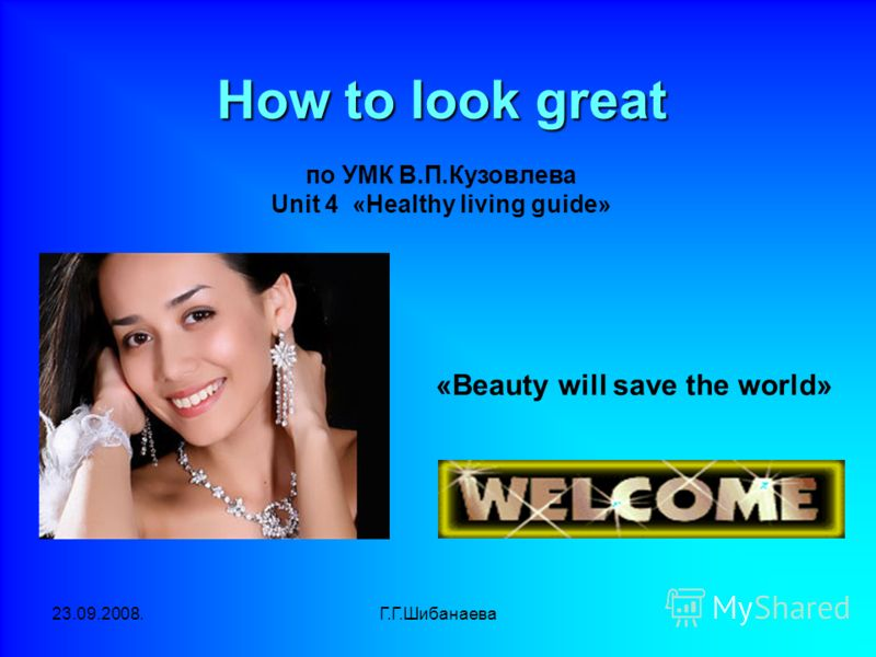 23.09.2008.Г.Г.Шибанаева «Beauty will save the world» How to look great How to look great по УМК В.П.Кузовлева Unit 4 «Healthy living guide»