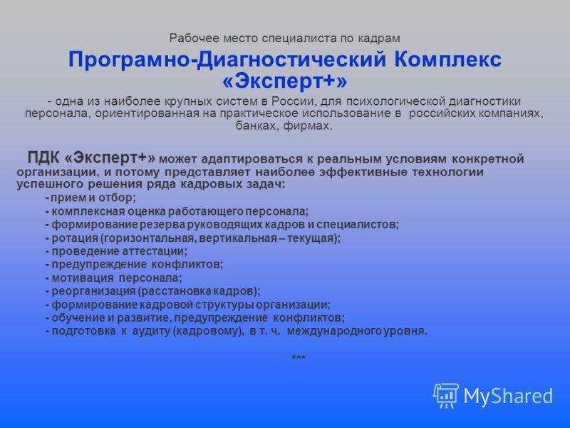 Рабочее место специалиста по кадрам Програмно-Диагностический Комплекс «Эксперт+» - одна из наиболее крупных систем в России, для психологической диагностики персонала, ориентированная на практическое использование в российских компаниях, банках, фир