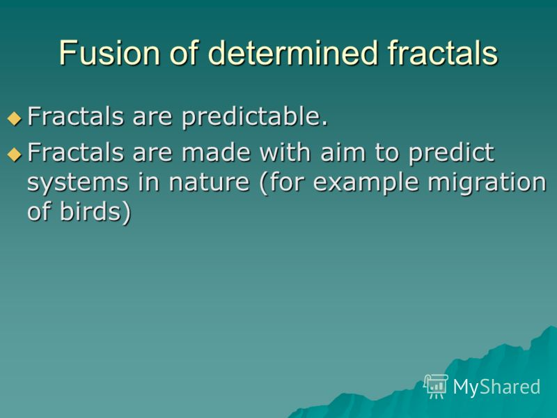 Fusion of determined fractals Fractals are predictable. Fractals are predictable. Fractals are made with aim to predict systems in nature (for example migration of birds) Fractals are made with aim to predict systems in nature (for example migration