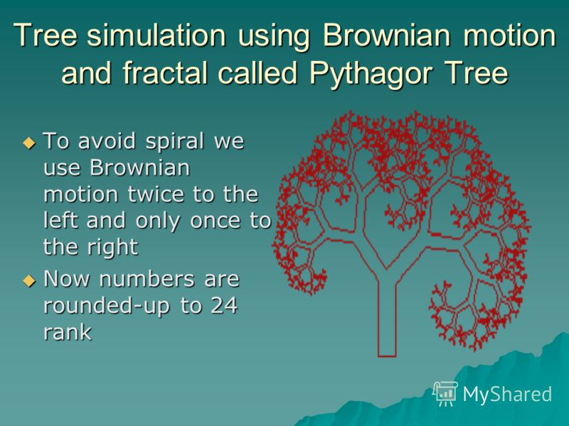 Tree simulation using Brownian motion and fractal called Pythagor Tree To avoid spiral we use Brownian motion twice to the left and only once to the right To avoid spiral we use Brownian motion twice to the left and only once to the right Now numbers