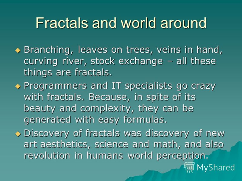 Fractals and world around Branching, leaves on trees, veins in hand, curving river, stock exchange – all these things are fractals. Branching, leaves on trees, veins in hand, curving river, stock exchange – all these things are fractals. Programmers