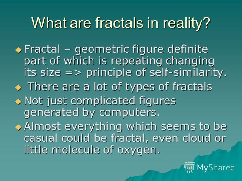 What are fractals in reality? Fractal – geometric figure definite part of which is repeating changing its size => principle of self-similarity. Fractal – geometric figure definite part of which is repeating changing its size => principle of self-simi