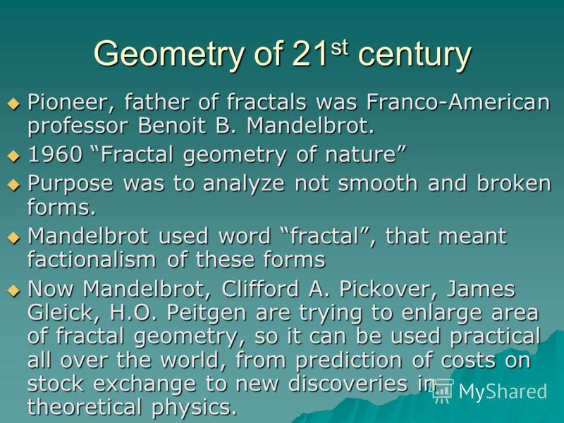 Geometry of 21 st century Pioneer, father of fractals was Franco-American professor Benoit B. Mandelbrot. Pioneer, father of fractals was Franco-American professor Benoit B. Mandelbrot. 1960 Fractal geometry of nature 1960 Fractal geometry of nature
