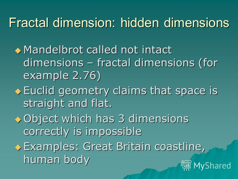 Fractal dimension: hidden dimensions Mandelbrot called not intact dimensions – fractal dimensions (for example 2.76) Mandelbrot called not intact dimensions – fractal dimensions (for example 2.76) Euclid geometry claims that space is straight and fla