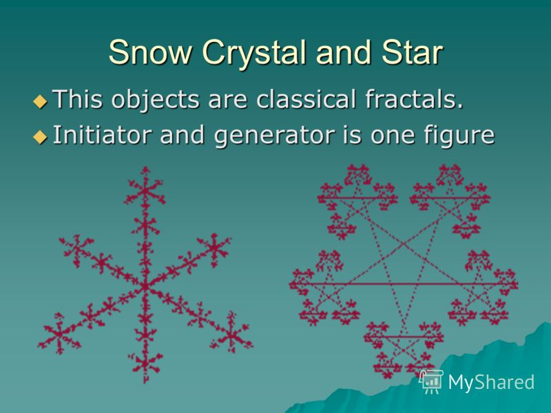 Snow Crystal and Star This objects are classical fractals. This objects are classical fractals. Initiator and generator is one figure Initiator and generator is one figure