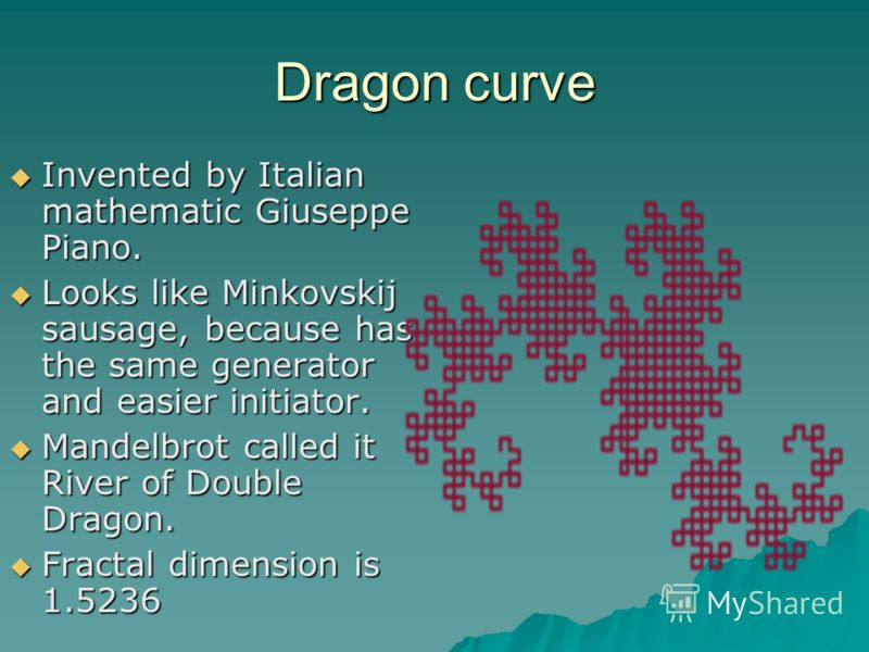 Dragon curve Invented by Italian mathematic Giuseppe Piano. Invented by Italian mathematic Giuseppe Piano. Looks like Minkovskij sausage, because has the same generator and easier initiator. Looks like Minkovskij sausage, because has the same generat
