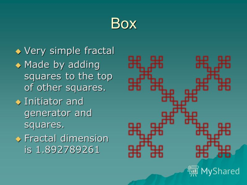 Box Very simple fractal Very simple fractal Made by adding squares to the top of other squares. Made by adding squares to the top of other squares. Initiator and generator and squares. Initiator and generator and squares. Fractal dimension is 1.89278