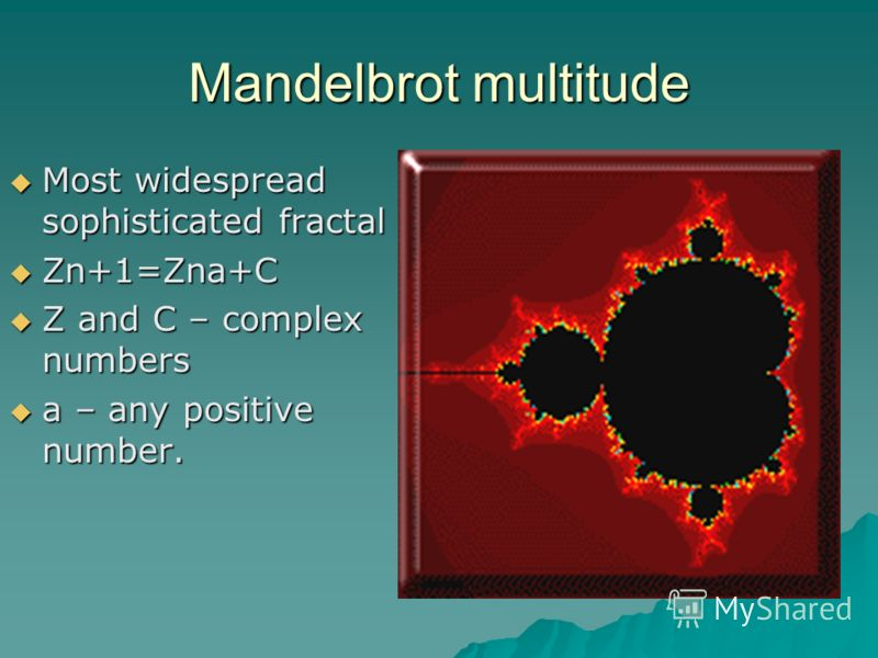 Mandelbrot multitude Most widespread sophisticated fractal Most widespread sophisticated fractal Zn+1=Zna+C Zn+1=Zna+C Z and C – complex numbers Z and C – complex numbers a – any positive number. a – any positive number.