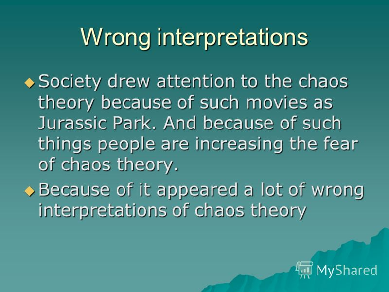 Wrong interpretations Society drew attention to the chaos theory because of such movies as Jurassic Park. And because of such things people are increasing the fear of chaos theory. Society drew attention to the chaos theory because of such movies as
