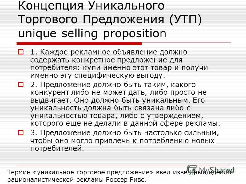 Концепция Уникального Торгового Предложения (УТП) unique selling proposition 1. Каждое рекламное объявление должно содержать конкретное предложение для потребителя: купи именно этот товар и получи именно эту специфическую выгоду. 2. Предложение должн