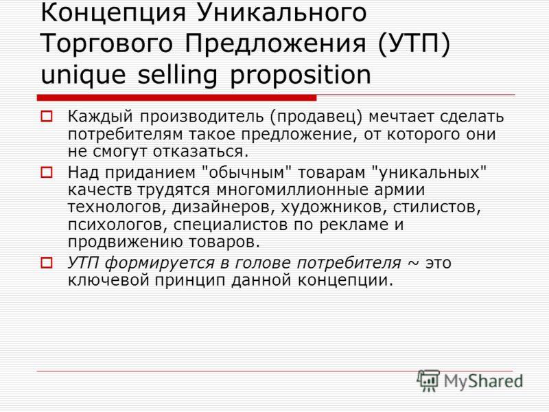 Концепция Уникального Торгового Предложения (УТП) unique selling proposition Каждый производитель (продавец) мечтает сделать потребителям такое предложение, от которого они не смогут отказаться. Над приданием