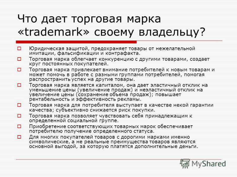 Что дает торговая марка «trademark» своему владельцу? Юридическая защитой, предохраняет товары от нежелательной имитации, фальсификации и контрафакта. Торговая марка облегчает конкуренцию с другими товарами, создает круг постоянных покупателей. Торго