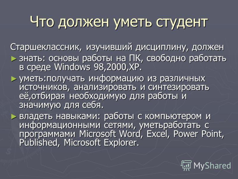 Что должен уметь студент Старшеклассник, изучивший дисциплину, должен знать: основы работы на ПК, свободно работать в среде Windows 98,2000,XP. знать: основы работы на ПК, свободно работать в среде Windows 98,2000,XP. уметь:получать информацию из раз