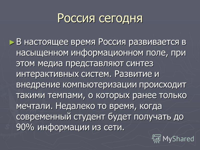 Россия сегодня В настоящее время Россия развивается в насыщенном информационном поле, при этом медиа представляют синтез интерактивных систем. Развитие и внедрение компьютеризации происходит такими темпами, о которых ранее только мечтали. Недалеко то