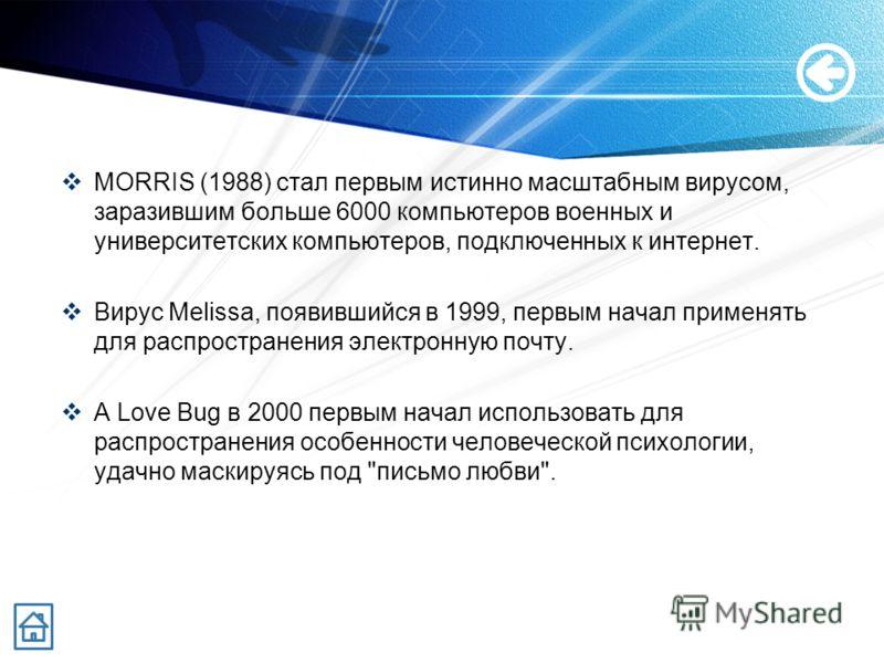 MORRIS (1988) стал первым истинно масштабным вирусом, заразившим больше 6000 компьютеров военных и университетских компьютеров, подключенных к интернет. Вирус Melissa, появившийся в 1999, первым начал применять для распространения электронную почту.