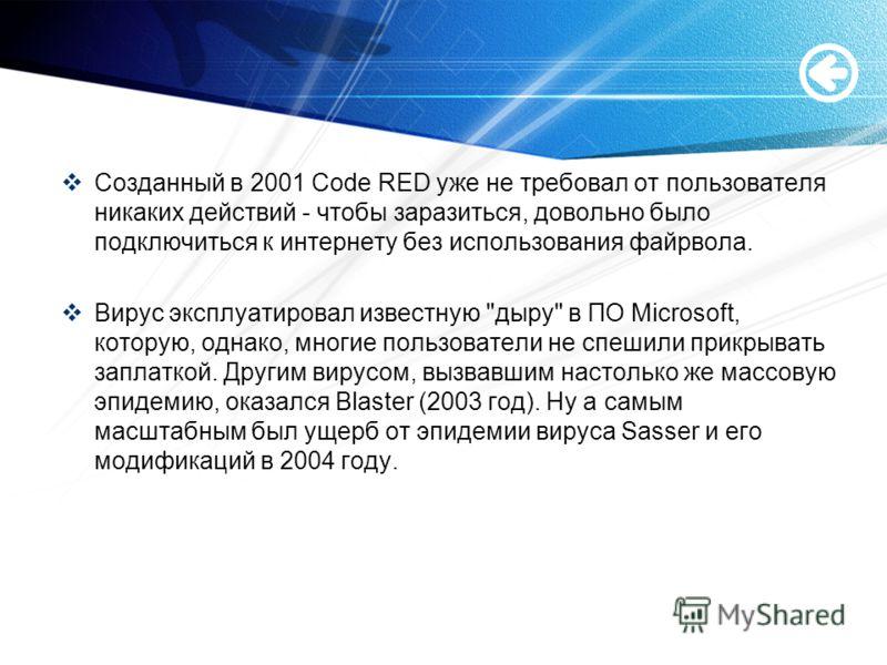 Созданный в 2001 Code RED уже не требовал от пользователя никаких действий - чтобы заразиться, довольно было подключиться к интернету без использования файрвола. Вирус эксплуатировал известную