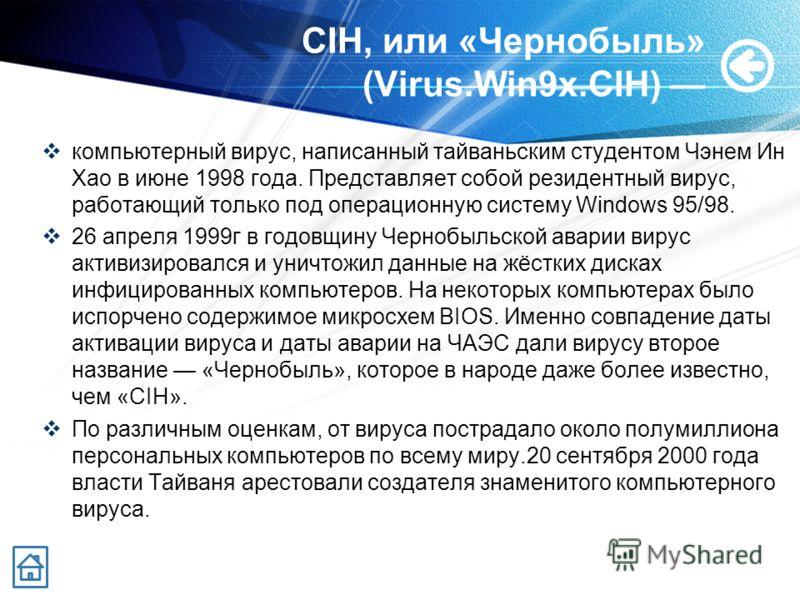CIH, или «Чернобыль» (Virus.Win9x.CIH) компьютерный вирус, написанный тайваньским студентом Чэнем Ин Хао в июне 1998 года. Представляет собой резидентный вирус, работающий только под операционную систему Windows 95/98. 26 апреля 1999г в годовщину Чер