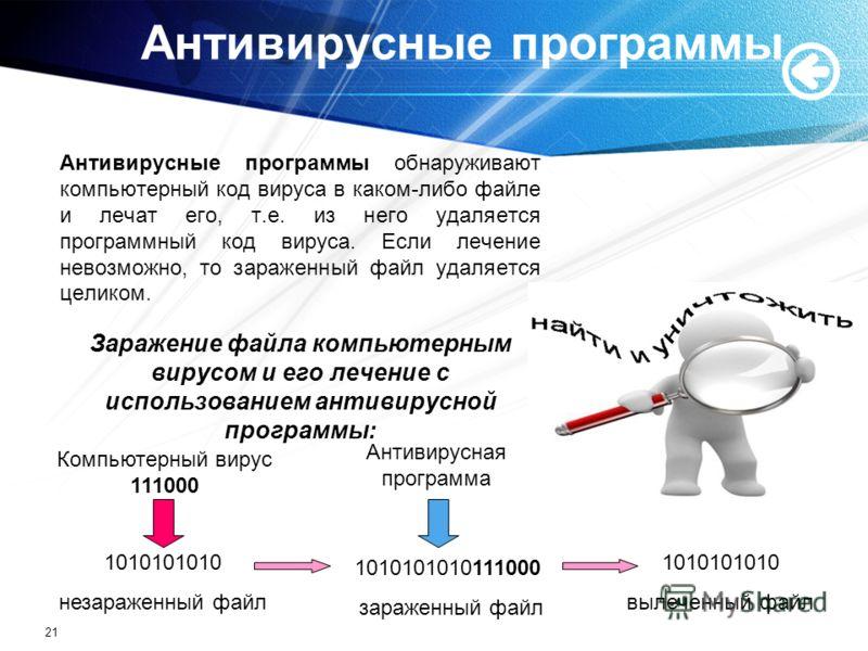 21 Антивирусные программы Антивирусные программы обнаруживают компьютерный код вируса в каком-либо файле и лечат его, т.е. из него удаляется программный код вируса. Если лечение невозможно, то зараженный файл удаляется целиком. Заражение файла компью