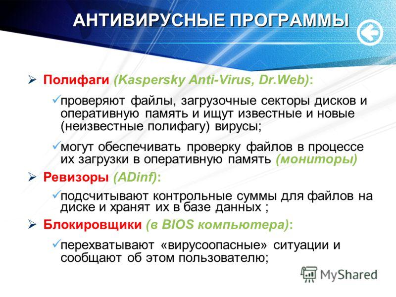 АНТИВИРУСНЫЕ ПРОГРАММЫ Полифаги (Kaspersky Anti-Virus, Dr.Web): проверяют файлы, загрузочные секторы дисков и оперативную память и ищут известные и новые (неизвестные полифагу) вирусы; могут обеспечивать проверку файлов в процессе их загрузки в опера