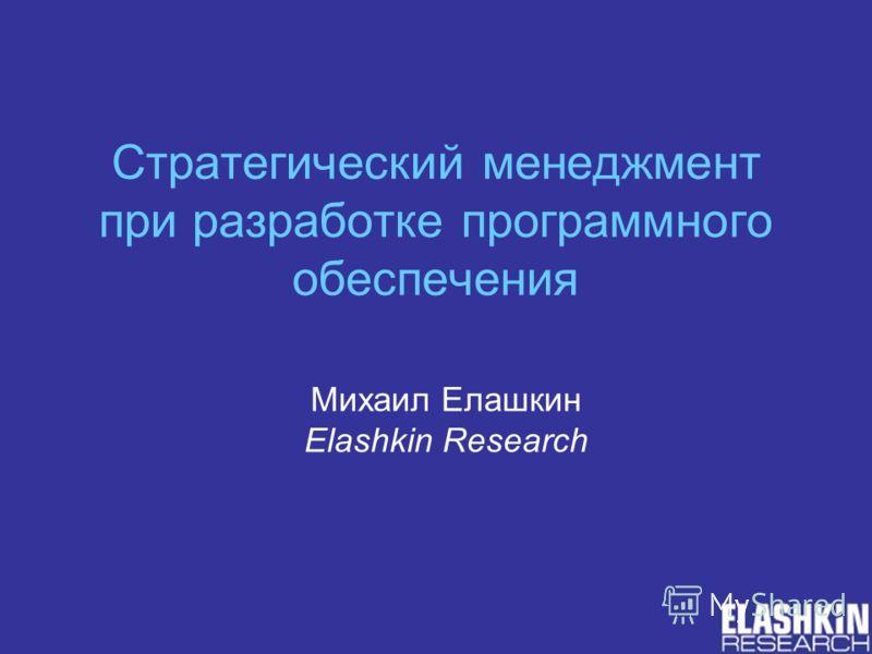Стратегический менеджмент при разработке программного обеспечения Михаил Елашкин Elashkin Research