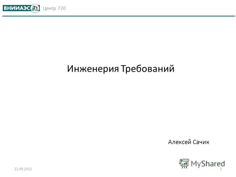 Центр 720 Алексей Сачик 22.09.20121 Инженерия Требований