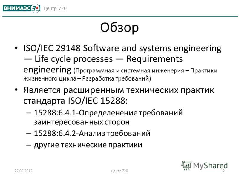 Центр 720 Обзор ISO/IEC 29148 Software and systems engineering Life cycle processes Requirements engineering (Программная и системная инженерия – Практики жизненного цикла – Разработка требований) Является расширенным технических практик стандарта IS