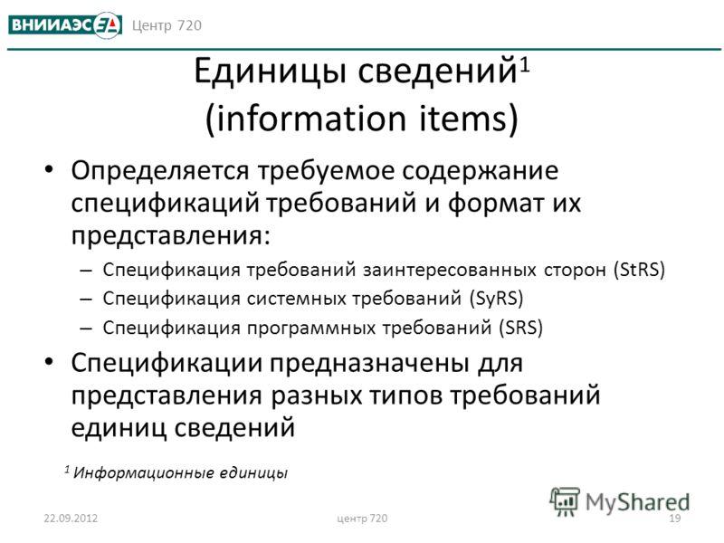 Центр 720 Единицы сведений 1 (information items) Определяется требуемое содержание спецификаций требований и формат их представления: – Спецификация требований заинтересованных сторон (StRS) – Спецификация системных требований (SyRS) – Спецификация п