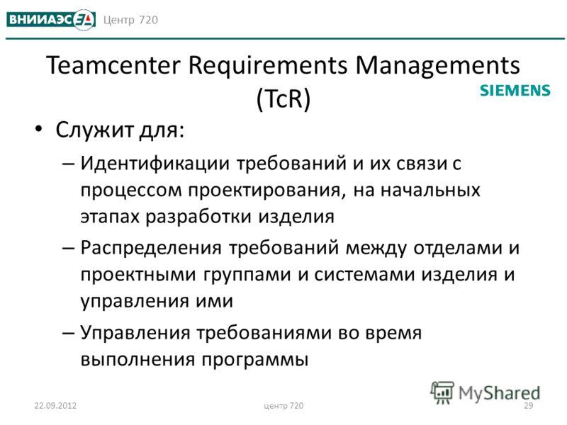 Центр 720 22.09.2012центр 72029 Teamcenter Requirements Managements (TcR) Служит для: – Идентификации требований и их связи с процессом проектирования, на начальных этапах разработки изделия – Распределения требований между отделами и проектными груп