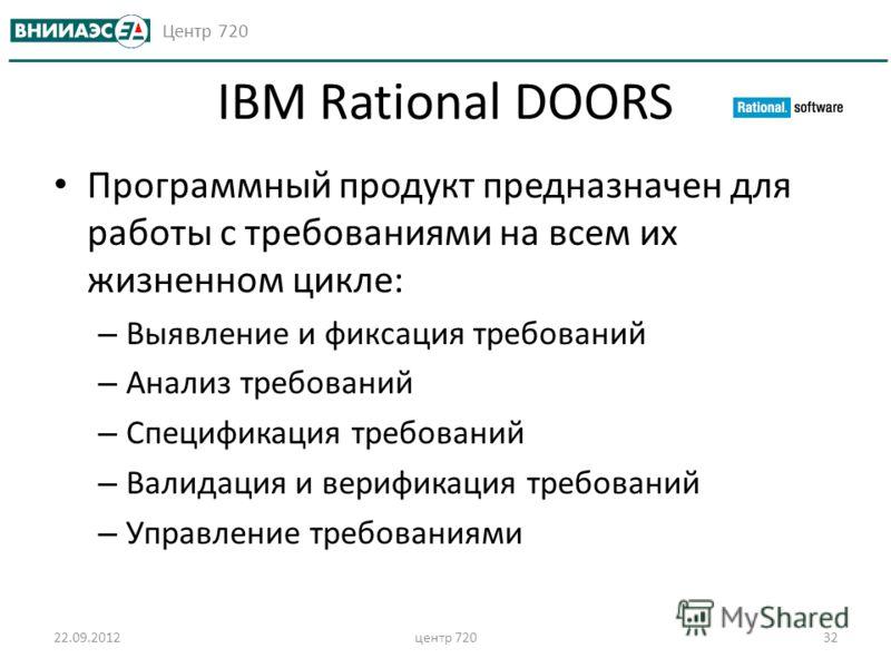 Центр 720 22.09.2012центр 72032 IBM Rational DOORS Программный продукт предназначен для работы с требованиями на всем их жизненном цикле: – Выявление и фиксация требований – Анализ требований – Спецификация требований – Валидация и верификация требов