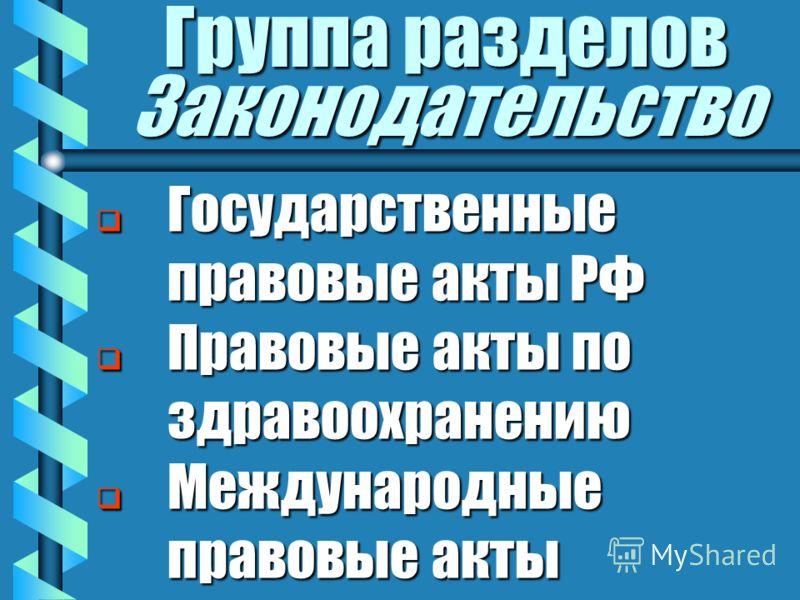 Группа разделов Законодательство Государственные правовые акты РФ Государственные правовые акты РФ Правовые акты по здравоохранению Правовые акты по здравоохранению Международные правовые акты Международные правовые акты