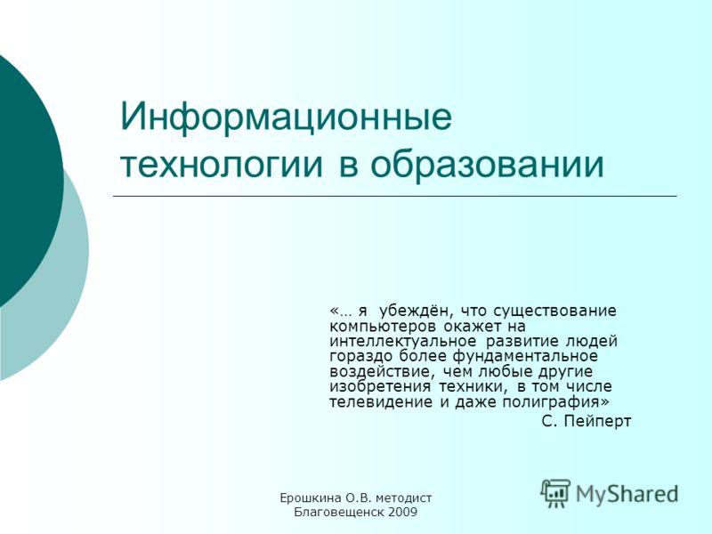 Ерошкина О.В. методист Благовещенск 2009 Информационные технологии в образовании «… я убеждён, что существование компьютеров окажет на интеллектуальное развитие людей гораздо более фундаментальное воздействие, чем любые другие изобретения техники, в