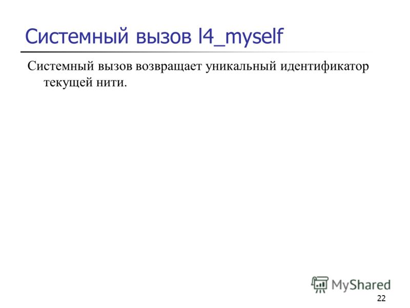 22 Системный вызов l4_myself Системный вызов возвращает уникальный идентификатор текущей нити.