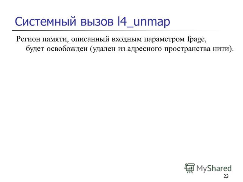 23 Системный вызов l4_unmap Регион памяти, описанный входным параметром fpage, будет освобожден (удален из адресного пространства нити).