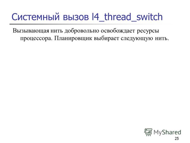 25 Системный вызов l4_thread_switch Вызывающая нить добровольно освобождает ресурсы процессора. Планировщик выбирает следующую нить.