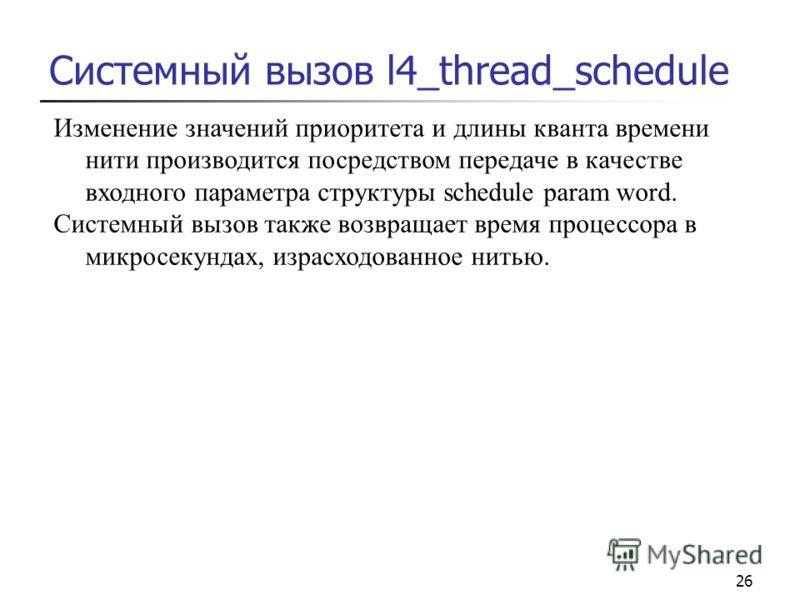 26 Системный вызов l4_thread_schedule Изменение значений приоритета и длины кванта времени нити производится посредством передаче в качестве входного параметра структуры schedule param word. Системный вызов также возвращает время процессора в микросе