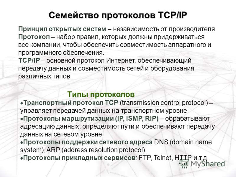 Типы протоколов Транспортный протокол TCP (transmission control protocol) – управляет передачей данных на транспортном уровне Протоколы маршрутизации (IP, ISMP, RIP) – обрабатывают адресацию данных, определяют пути и обеспечивают передачу данных на с