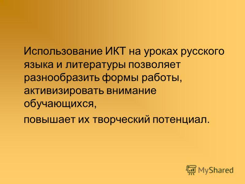 Использование ИКТ на уроках русского языка и литературы позволяет разнообразить формы работы, активизировать внимание обучающихся, повышает их творческий потенциал.