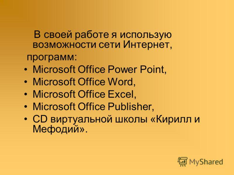 В своей работе я использую возможности сети Интернет, программ: Microsoft Office Power Point, Microsoft Office Word, Microsoft Office Excel, Microsoft Office Publisher, CD виртуальной школы «Кирилл и Мефодий».